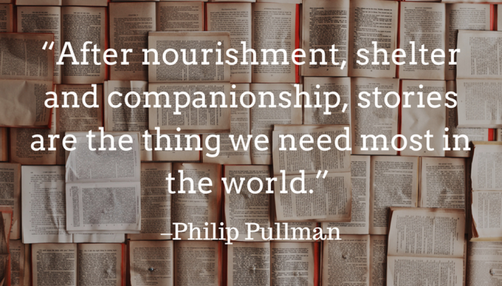 """""""After nourishment, shelter and companionship, stories are the thing we need most in the world."""" ― Philip Pullman"""